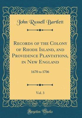 Records of the Colony of Rhode Island, and Providence Plantations, in New England, Vol. 3