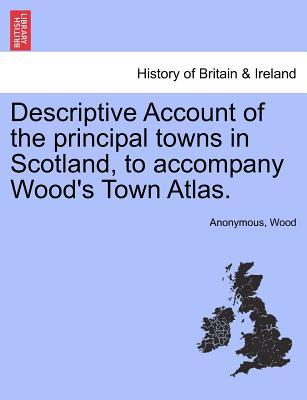 Descriptive Account of the principal towns in Scotland, to accompany Wood's Town Atlas