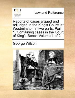 Reports of Cases Argued and Adjudged in the King's Courts at Westminster, in Two Parts. Part 1. Containing Cases in the Court of King's Bench Volume 1