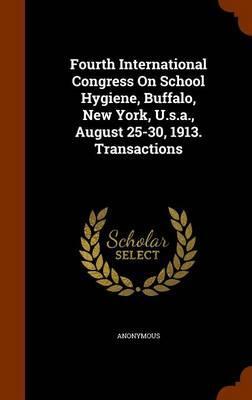 Fourth International Congress on School Hygiene, Buffalo, New York, U.S.A., August 25-30, 1913. Transactions