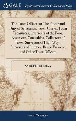 The Town Officer; Or the Power and Duty of Selectmen, Town Clerks, Town Treasurers, Overseers of the Poor, Assessors, Constables, Collectors of Taxes, ... Fence Viewers, and Other Town Officers