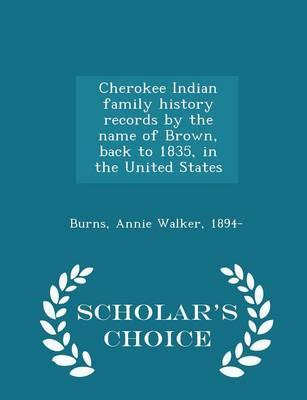 Cherokee Indian Family History Records by the Name of Brown, Back to 1835, in the United States - Scholar's Choice Edition