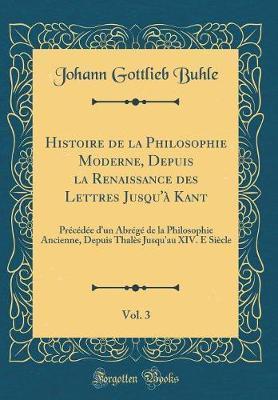 Histoire de la Philosophie Moderne, Depuis la Renaissance des Lettres Jusqu'à Kant, Vol. 3