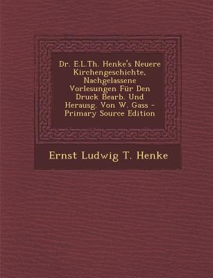 Dr. E.L.Th. Henke's Neuere Kirchengeschichte, Nachgelassene Vorlesungen Fur Den Druck Bearb. Und Herausg. Von W. Gass