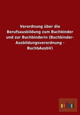 Verordnung über die Berufsausbildung zum Buchbinder und zur Buchbinderin (Buchbinder-Ausbildungsverordnung - BuchbAusbV)
