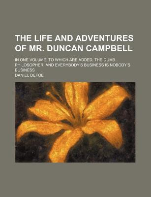 The Life and Adventures of Mr. Duncan Campbell; In One Volume. to Which Are Added, the Dumb Philosopher; And Everybody's Business Is Nobody's