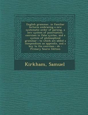 English Grammar, in Familiar Lectures Embracing a New Systematic Order of Parsing, a New System of Punctuation, Exercises in False Syntax, and a an Appendix, and a Key to the Exercises; de