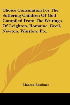 Choice Consolation for the Suffering Children of God Compiled from the Writings of Leighton, Romaine, Cecil, Newton, Winslow, Etc.