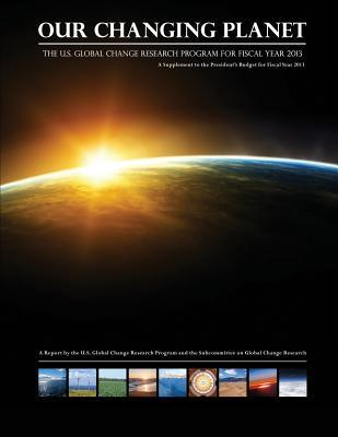 Our Changing Planet the U.s. Global Change Research Program for Fiscal Year 2013