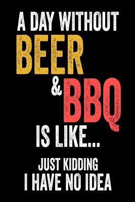 A Day Without Beer & BBQ Is Like... Just Kidding I Have No Idea