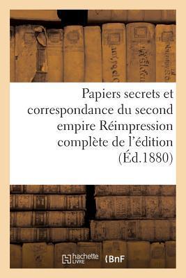 Papiers Secrets et Correspondance du Second Empire Reimpression Complete de l'Édition