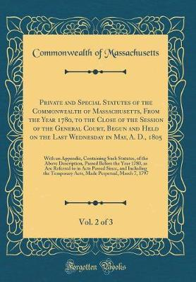 Private and Special Statutes of the Commonwealth of Massachusetts, From the Year 1780, to the Close of the Session of the General Court, Begun and ... an Appendix, Containing Such Statutes, of