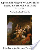 Supernatural Religion, Vol. I. (Of III) an Inquiry Into the Reality of Divine Revelation