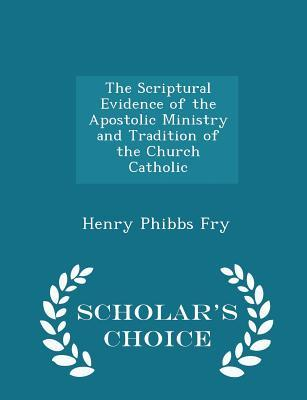 The Scriptural Evidence of the Apostolic Ministry and Tradition of the Church Catholic - Scholar's Choice Edition