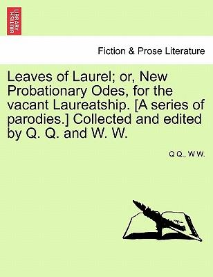 Leaves of Laurel; or, New Probationary Odes, for the vacant Laureatship. [A series of parodies.] Collected and edited by Q. Q. and W. W.
