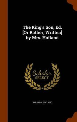 The King's Son, Ed. [Or Rather, Written] by Mrs. Hofland