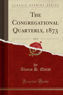 The Congregational Quarterly, 1873, Vol. 15 (Classic Reprint)