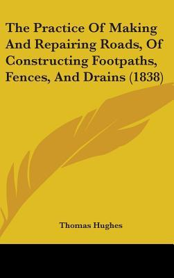 The Practice of Making and Repairing Roads, of Constructing Footpaths, Fences, and Drains (1838)