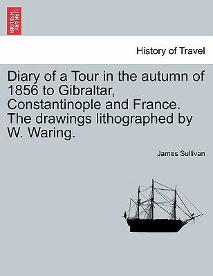 Diary of a Tour in the autumn of 1856 to Gibraltar, Constantinople and France. The drawings lithographed by W. Waring.
