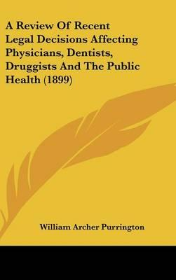 A Review of Recent Legal Decisions Affecting Physicians, Dentists, Druggists and the Public Health (1899)