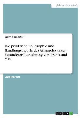 Die praktische Philosophie und Handlungstheorie des Aristoteles unter besonderer Betrachtung von Praxis und Maß