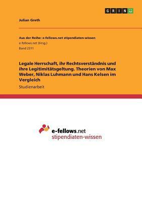 Legale Herrschaft, ihr Rechtsverständnis und ihre Legitimitätsgeltung. Theorien von Max Weber, Niklas Luhmann und Hans Kelsen im Vergleich
