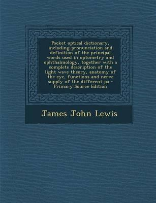 Pocket Optical Dictionary, Including Pronunciation and Definition of the Principal Words Used in Optometry and Ophthalmology, Together with a Complete ... and Nerve Supply of the Different Pa