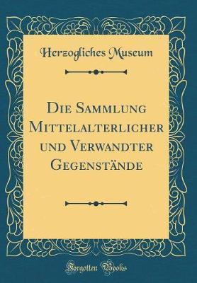 Die Sammlung Mittelalterlicher und Verwandter Gegenstände (Classic Reprint)