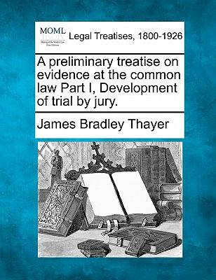 A Preliminary Treatise on Evidence at the Common Law Part I, Development of Trial by Jury.