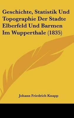 Geschichte, Statistik Und Topographie Der Stadte Elberfeld Und Barmen Im Wupperthale (1835)
