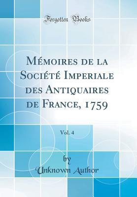Mémoires de la Société Imperiale des Antiquaires de France, 1759, Vol. 4 (Classic Reprint)