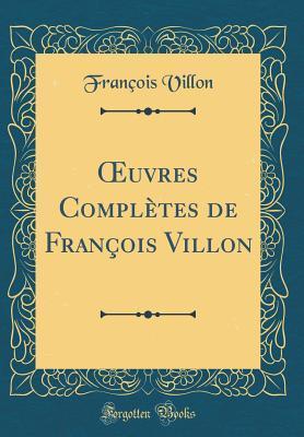 OEuvres Complètes de François Villon (Classic Reprint)
