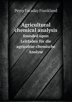 Agricultural Chemical Analysis Founded Upon Leitfaden Fur Die Agricultur-Chemische Analyse
