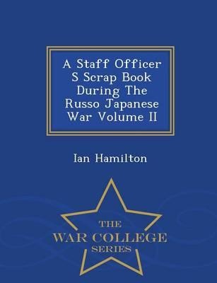 A Staff Officer S Scrap Book During the Russo Japanese War Volume II - War College Series