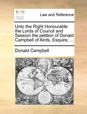 Unto the Right Honourable the Lords of Council and Session the Petition of Donald Campbell of Airds, Esquire, ...