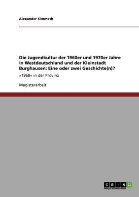 Die Jugendkultur der 1960er und 1970er Jahre in Westdeutschland und der Kleinstadt Burghausen. Eine oder zwei Geschichte(n)?