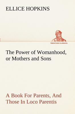 The Power of Womanhood, or Mothers and Sons A Book For Parents, And Those In Loco Parentis