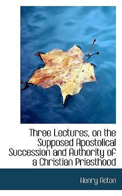 Three Lectures, on the Supposed Apostolical Succession and Authority of a Christian Priesthood