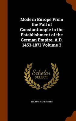 Modern Europe from the Fall of Constantinople to the Establishment of the German Empire, A.D. 1453-1871 Volume 3