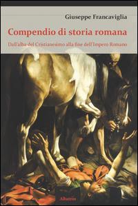 Compendio di storia romana. Dall'alba del cristianesimo alla fine dell'impero romano