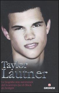 Taylor Lautner. La biografia non autorizzata del licantropo Jacob Black di Twilight