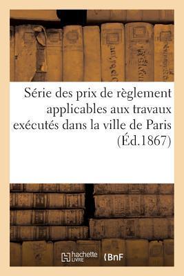 Serie des Prix de Reglement Applicables aux Travaux Executes Dans la Ville de Paris (ed.1867)