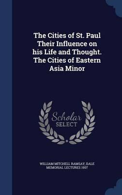 The Cities of St. Paul Their Influence on His Life and Thought. the Cities of Eastern Asia Minor