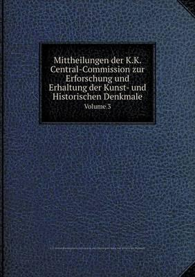 Mittheilungen Der K.K. Central-Commission Zur Erforschung Und Erhaltung Der Kunst- Und Historischen Denkmale Volume 3