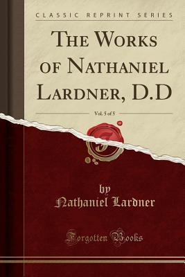 The Works of Nathaniel Lardner, D.D, Vol. 5 of 5 (Classic Reprint)
