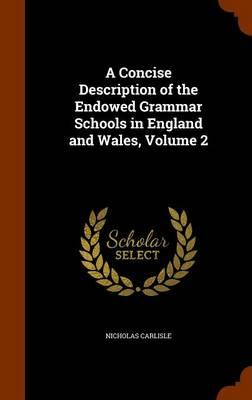 A Concise Description of the Endowed Grammar Schools in England and Wales .. Volume 2