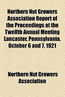 Northern Nut Growers Association Report of the Proceedings at the Twelfth Annual Meeting Lancaster, Pennsylvania, October 6 and 7, 1921