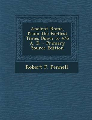 Ancient Rome, from the Earliest Times Down to 476 A. D. - Primary Source Edition