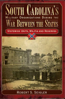 South Carolina's Military Organizations During the War Between the States: Statewide units, militia and reserves
