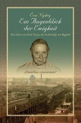Ein Augenblick Der Ewigkeit, Das Leben Von Ernest Nyáry, Des Erzbischofs Von Bagdad